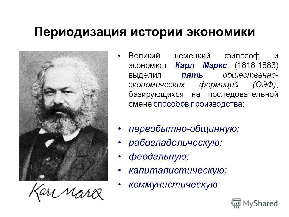 Периодизация истории экономики Великий немецкий философ и экономист Карл Маркс (1818-1883) выделил пять общественно- экономических формаций (ОЭФ), базирующихся на последовательной смене способов производства: первобытно-общинную; рабовладельческую; ф