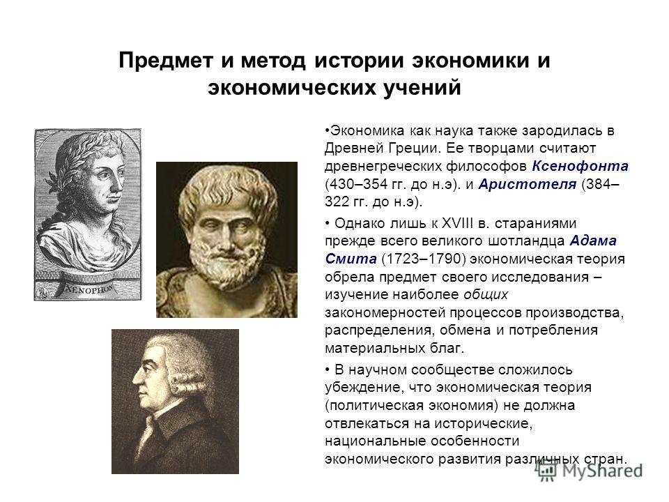 Предмет и метод истории экономики и экономических учений Экономика как наука также зародилась в Древней Греции. Ее творцами считают древнегреческих философов Ксенофонта (430–354 гг. до н.э). и Аристотеля (384– 322 гг. до н.э). Однако лишь к XVIII в.