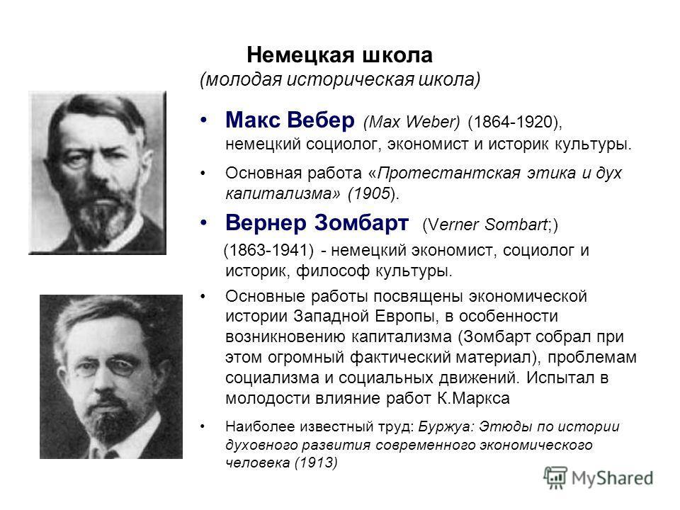 Немецкая школа (молодая историческая школа) Макс Вебер (Max Weber) (1864-1920), немецкий социолог, экономист и историк культуры. Основная работа «Протестантская этика и дух капитализма» (1905). Вернер Зомбарт (Verner Sombart;) (1863-1941) - немецкий