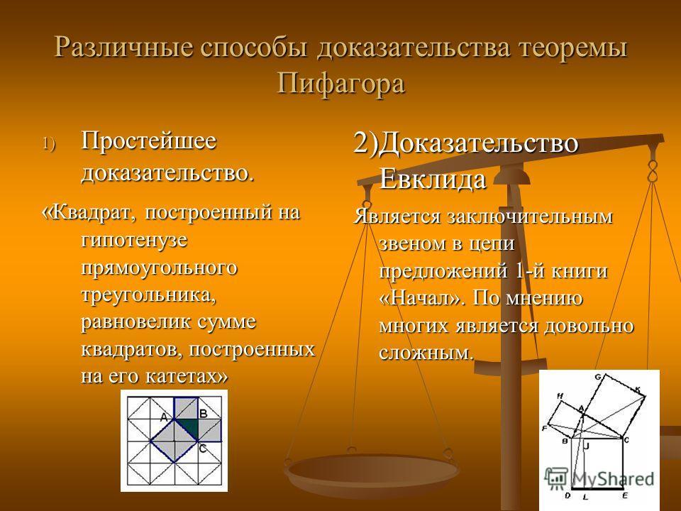 Различные способы доказательства теоремы Пифагора 1) Простейшее доказательство. « Квадрат, построенный на гипотенузе прямоугольного треугольника, равновелик сумме квадратов, построенных на его катетах» 2)Доказательство Евклида Является заключительным