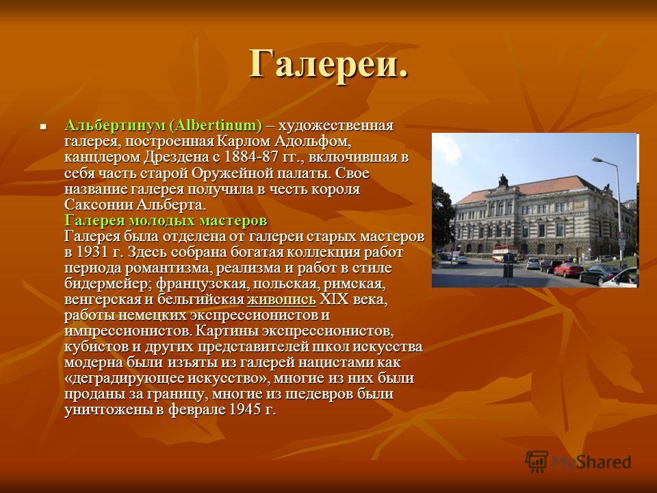 Галереи. Альбертинум (Albertinum) – художественная галерея, построенная Карлом Адольфом, канцлером Дрездена с 1884-87 гг., включившая в себя часть старой Оружейной палаты. Свое название галерея получила в честь короля Саксонии Альберта. Галерея молод