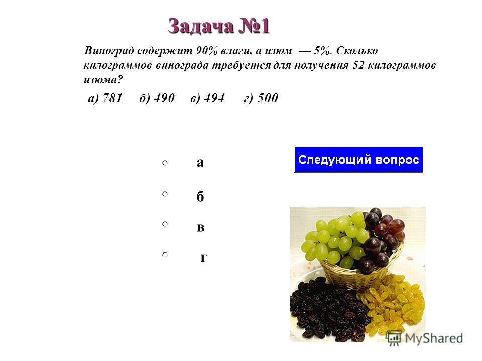 б в а г Виноград содержит 90% влаги, а изюм 5%. Сколько килограммов винограда требуется для получения 52 килограммов изюма? а) 781 б) 490 в) 494 г) 500 Задача 1