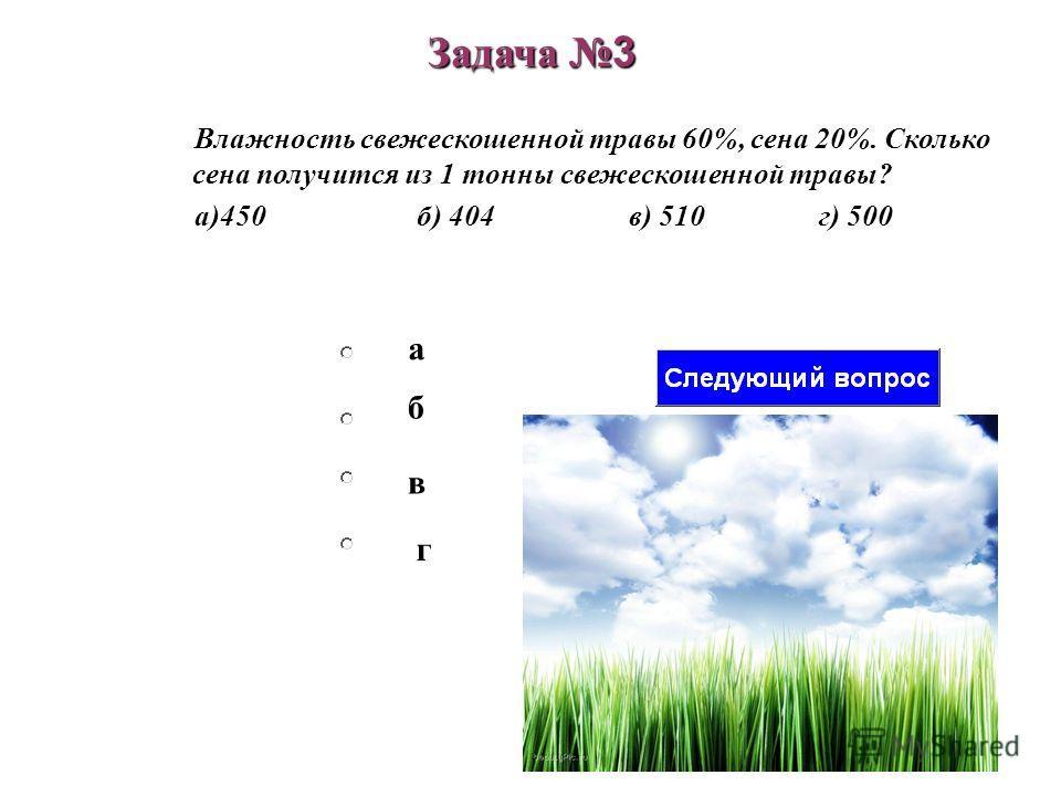 б в а г Задача 3 Влажность свежескошенной травы 60%, сена 20%. Сколько сена получится из 1 тонны свежескошенной травы? а)450 б) 404 в) 510г) 500
