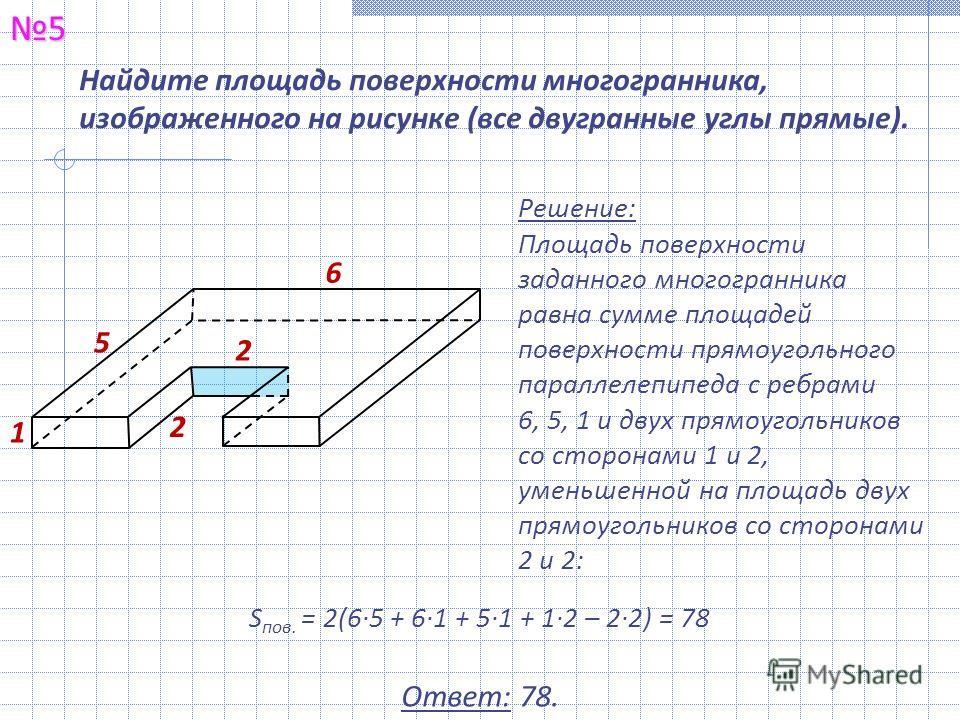 Найдите площадь поверхности многогранника, изображенного на рисунке (все двугранные углы прямые).5 Решение: Площадь поверхности заданного многогранника равна сумме площадей поверхности прямоугольного параллелепипеда с ребрами 6, 5, 1 и двух прямоугол