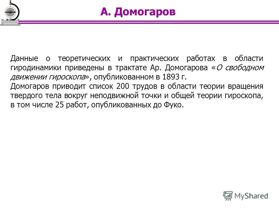 Данные о теоретических и практических работах в области гиродинамики приведены в трактате Ар. Домогарова «О свободном движении гироскопа», опубликованном в 1893 г. Домогаров приводит список 200 трудов в области теории вращения твердого тела вокруг не