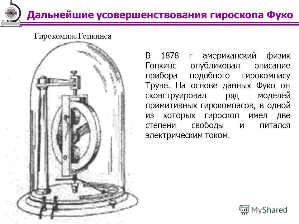 Гирокомпас Гопкинса В 1878 г американский физик Гопкинс опубликовал описание прибора подобного гирокомпасу Труве. На основе данных Фуко он сконструировал ряд моделей примитивных гирокомпасов, в одной из которых гироскоп имел две степени свободы и пит