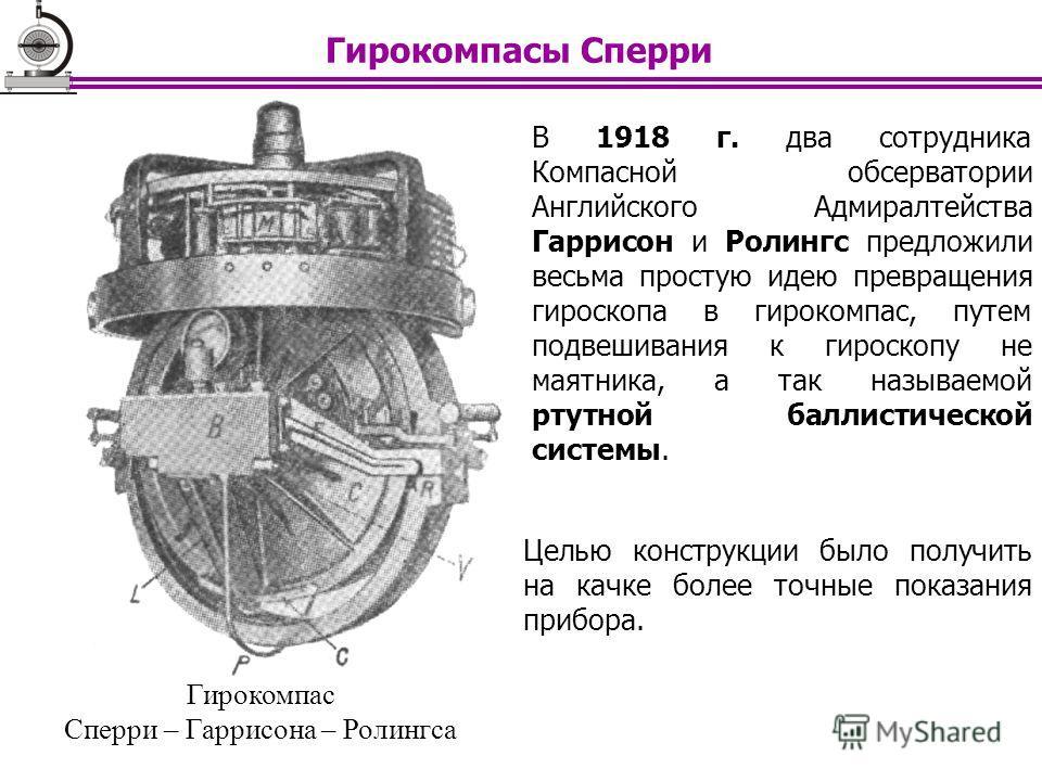 В 1918 г. два сотрудника Компасной обсерватории Английского Адмиралтейства Гаррисон и Ролингс предложили весьма простую идею превращения гироскопа в гирокомпас, путем подвешивания к гироскопу не маятника, а так называемой ртутной баллистической систе