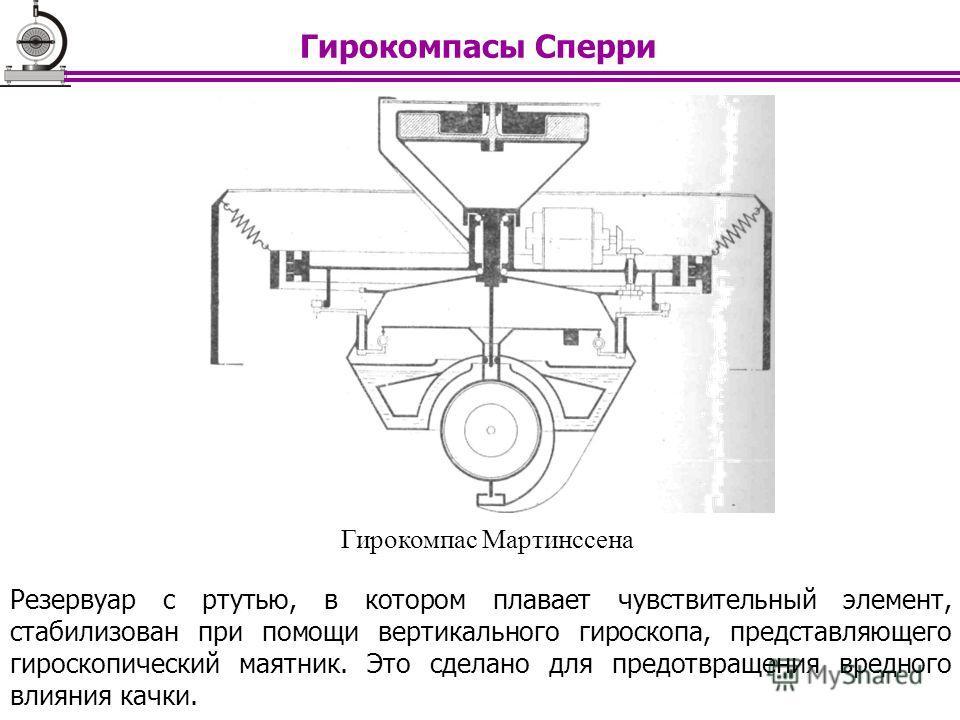 Гирокомпас Мартинссена Резервуар с ртутью, в котором плавает чувствительный элемент, стабилизован при помощи вертикального гироскопа, представляющего гироскопический маятник. Это сделано для предотвращения вредного влияния качки. Гирокомпасы Сперри