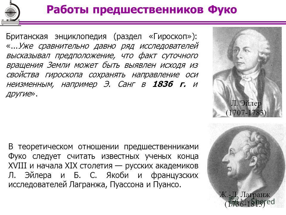 Работы предшественников Фуко Л. Эйлер (1707-1783) Ж.-Л. Лагранж (1736-1813) Британская энциклопедия (раздел «Гироскоп»): «...Уже сравнительно давно ряд исследователей высказывал предположение, что факт суточного вращения Земли может быть выявлен исхо