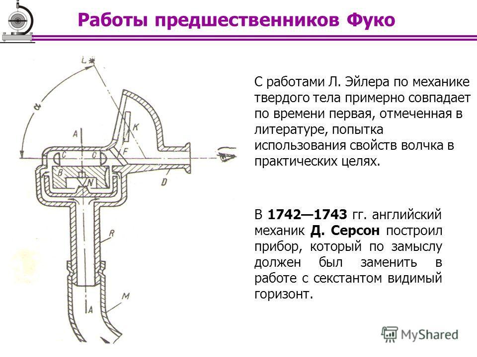 В 17421743 гг. английский механик Д. Серсон построил прибор, который по замыслу должен был заменить в работе с секстантом видимый горизонт. С работами Л. Эйлера по механике твердого тела примерно совпадает по времени первая, отмеченная в литературе,