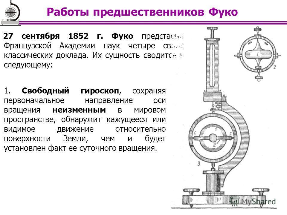 27 сентября 1852 г. Фуко представил Французской Академии наук четыре своих классических доклада. Их сущность сводится к следующему: 1. Свободный гироскоп, сохраняя первоначальное направление оси вращения неизменным в мировом пространстве, обнаружит к