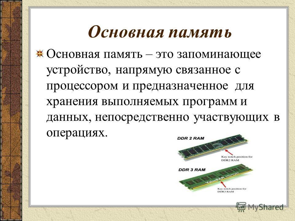 Основная память Основная память – это запоминающее устройство, напрямую связанное с процессором и предназначенное для хранения выполняемых программ и данных, непосредственно участвующих в операциях.