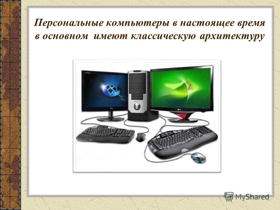 Персональные компьютеры в настоящее время в основном имеют классическую архитектуру