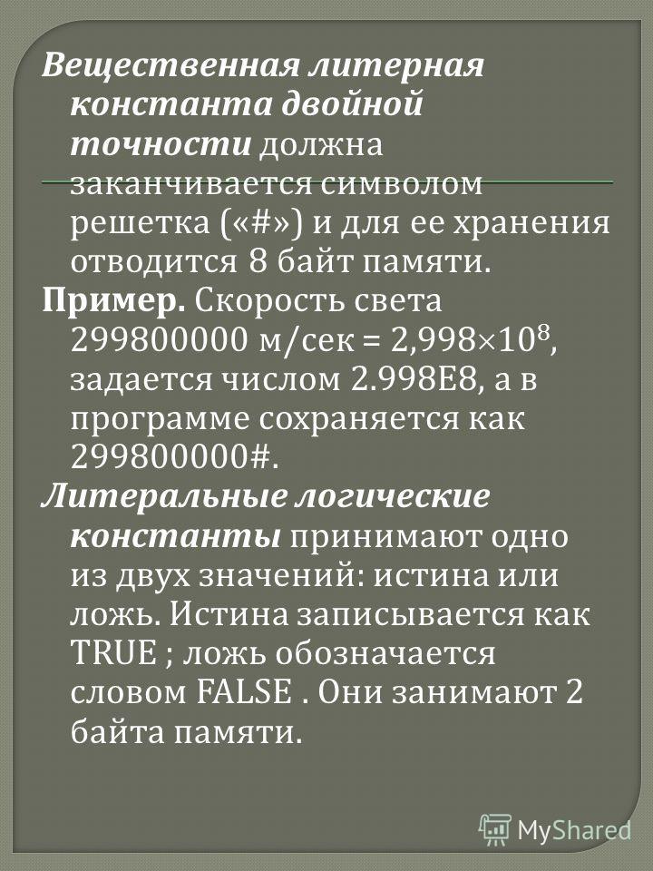 Вещественная литерная константа двойной точности должна заканчивается символом решетка («#») и для ее хранения отводится 8 байт памяти. Пример. Скорость света 299800000 м / сек = 2,998 10 8, задается числом 2.998E8, а в программе сохраняется как 2998