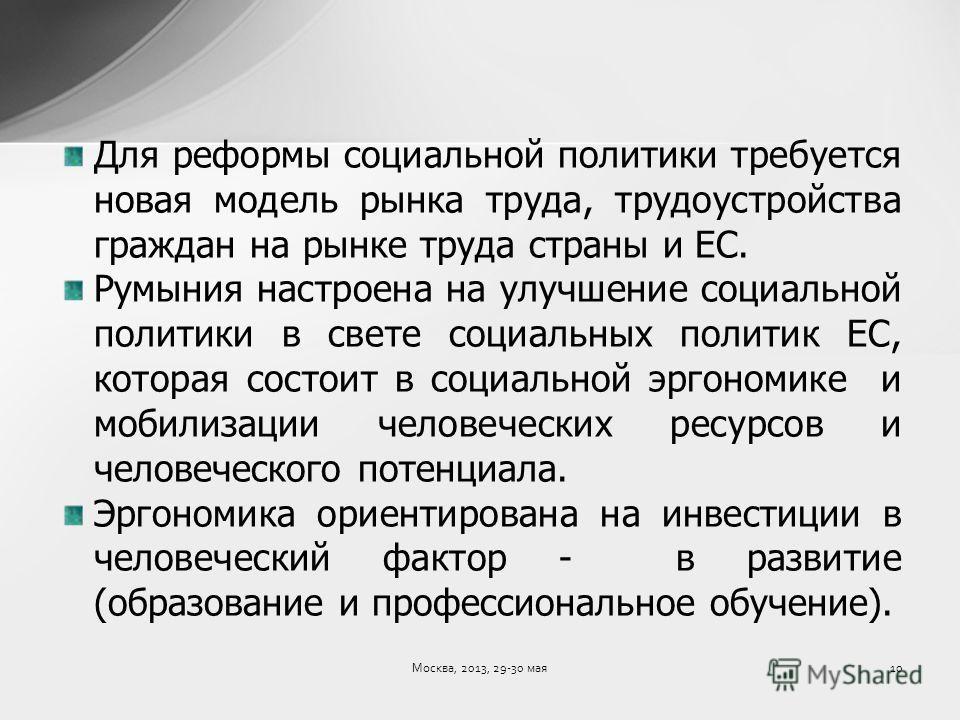 Для реформы социальной политики требуется новая модель рынка труда, трудоустройства граждан на рынке труда страны и ЕС. Румыния настроена на улучшение социальной политики в свете социальных политик ЕС, которая состоит в социальной эргономике и мобили