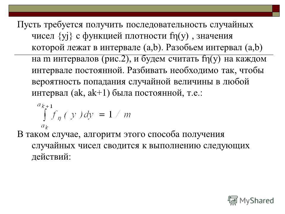 Пусть требуется получить последовательность случайных чисел {yj} с функцией плотности f (y), значения которой лежат в интервале (a,b). Разобьем интервал (a,b) на m интервалов (рис.2), и будем считать f (y) на каждом интервале постоянной. Разбивать не