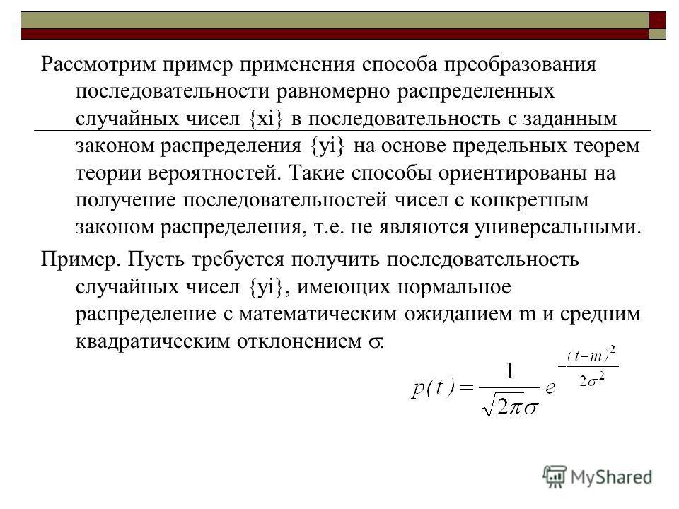 Рассмотрим пример применения способа преобразования последовательности равномерно распределенных случайных чисел {xi} в последовательность с заданным законом распределения {yi} на основе предельных теорем теории вероятностей. Такие способы ориентиров