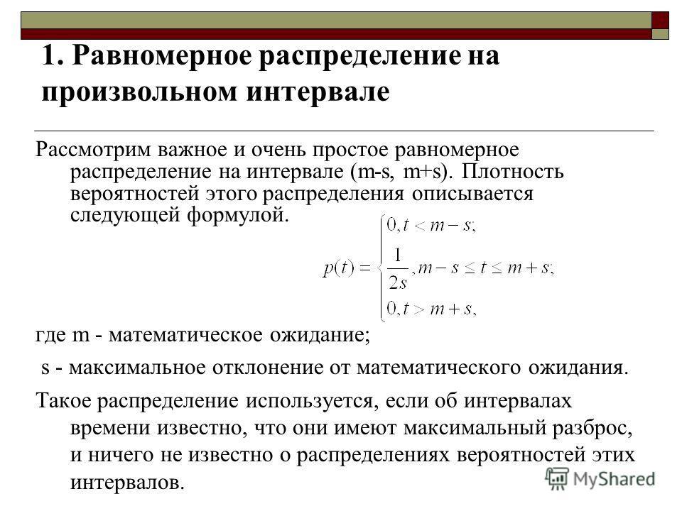 1. Равномерное распределение на произвольном интервале Рассмотрим важное и очень простое равномерное распределение на интервале (m-s, m+s). Плотность вероятностей этого распределения описывается следующей формулой. где m - математическое ожидание; s