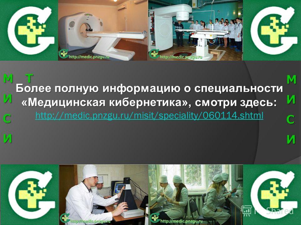 Более полную информацию о специальности «Медицинская кибернетика», смотри здесь: Более полную информацию о специальности «Медицинская кибернетика», смотри здесь: http://medic.pnzgu.ru/misit/speciality/060114.shtml http://medic.pnzgu.ru/misit/speciali