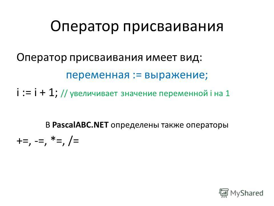 Оператор присваивания Оператор присваивания имеет вид: переменная := выражение; i := i + 1; // увеличивает значение переменной i на 1 В PascalABC.NET определены также операторы +=, -=, *=, /=