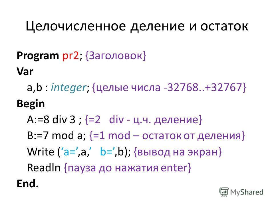 Целочисленное деление и остаток Program pr2; {Заголовок} Var a,b : integer; {целые числа -32768..+32767} Begin A:=8 div 3 ; {=2 div - ц.ч. деление} B:=7 mod a; {=1 mod – остаток от деления} Write (a=,a, b=,b); {вывод на экран} Readln {пауза до нажати