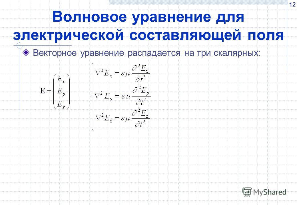 12 Волновое уравнение для электрической составляющей поля Векторное уравнение распадается на три скалярных: