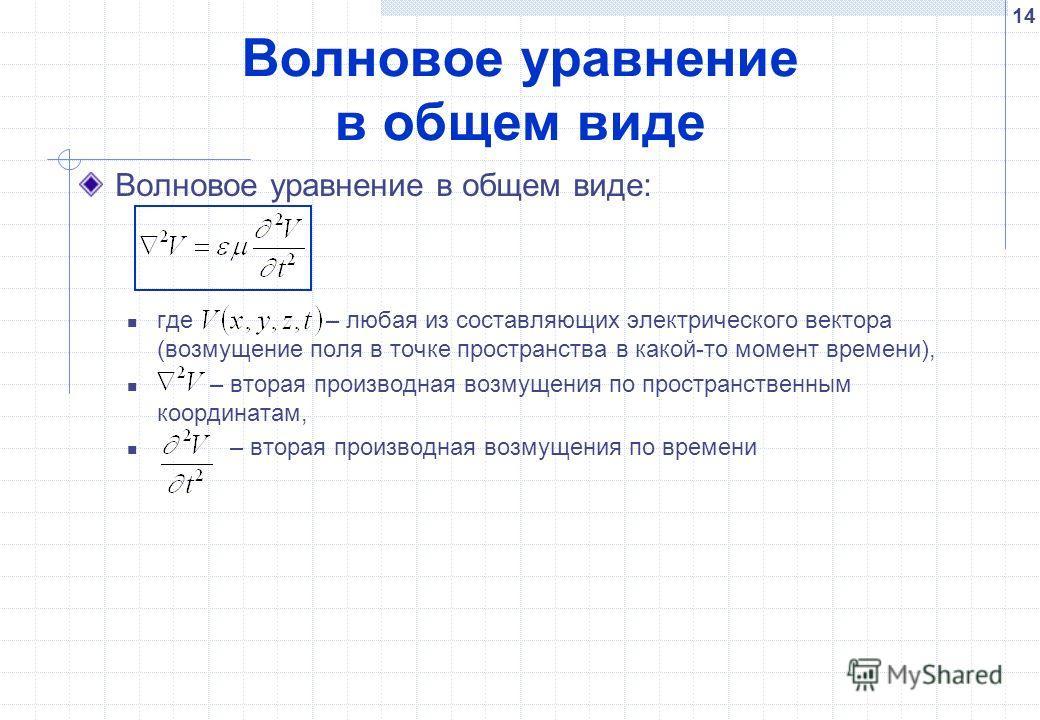 14 Волновое уравнение в общем виде Волновое уравнение в общем виде: где – любая из составляющих электрического вектора (возмущение поля в точке пространства в какой-то момент времени), – вторая производная возмущения по пространственным координатам,