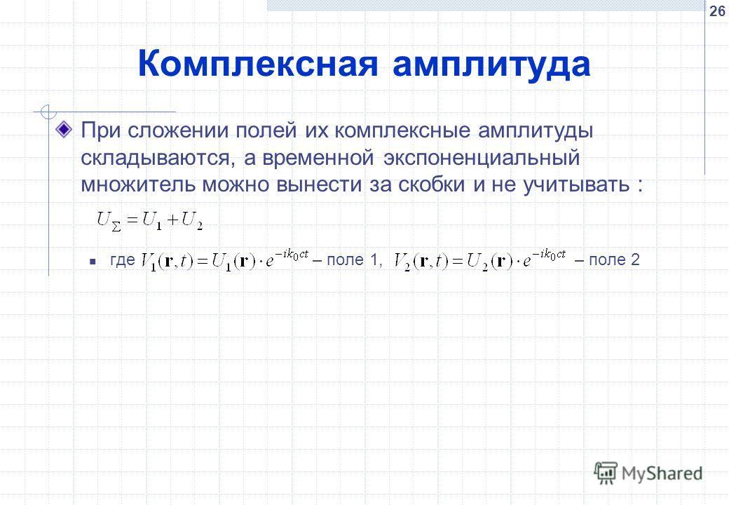 26 Комплексная амплитуда При сложении полей их комплексные амплитуды складываются, а временной экспоненциальный множитель можно вынести за скобки и не учитывать : где – поле 1, – поле 2