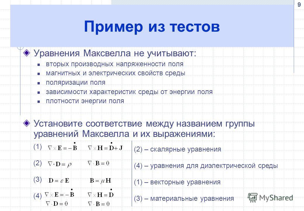 9 Пример из тестов Уравнения Максвелла не учитывают: вторых производных напряженности поля магнитных и электрических свойств среды поляризации поля зависимости характеристик среды от энергии поля плотности энергии поля (1) скалярные уравнения (2) ура