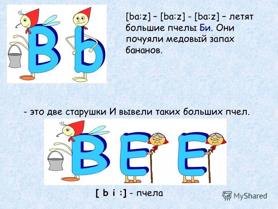 [ba:z] – [ba:z] - [ba:z] – летят большие пчелы Би. Они почуяли медовый запах бананов. - это две старушки И вывели таких больших пчел. [ b i :] - пчела