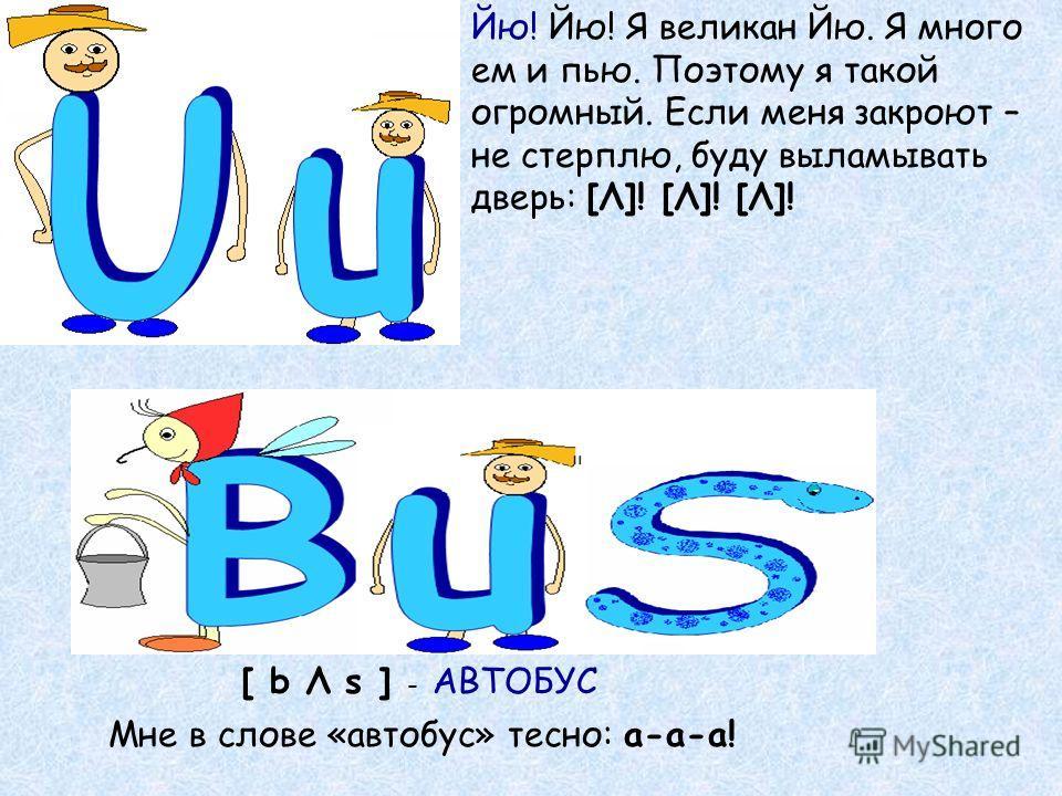 Йю! Йю! Я великан Йю. Я много ем и пью. Поэтому я такой огромный. Если меня закроют – не стерплю, буду выламывать дверь: [Λ]! [Λ]! [Λ]! [ b Λ s ] - АВТОБУС Мне в слове «автобус» тесно: а-а-а!