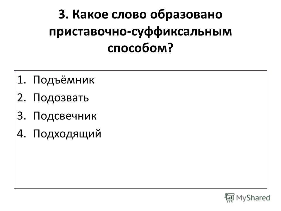 3. Какое слово образовано приставочно-суффиксальным способом? 1.Подъёмник 2.Подозвать 3.Подсвечник 4.Подходящий