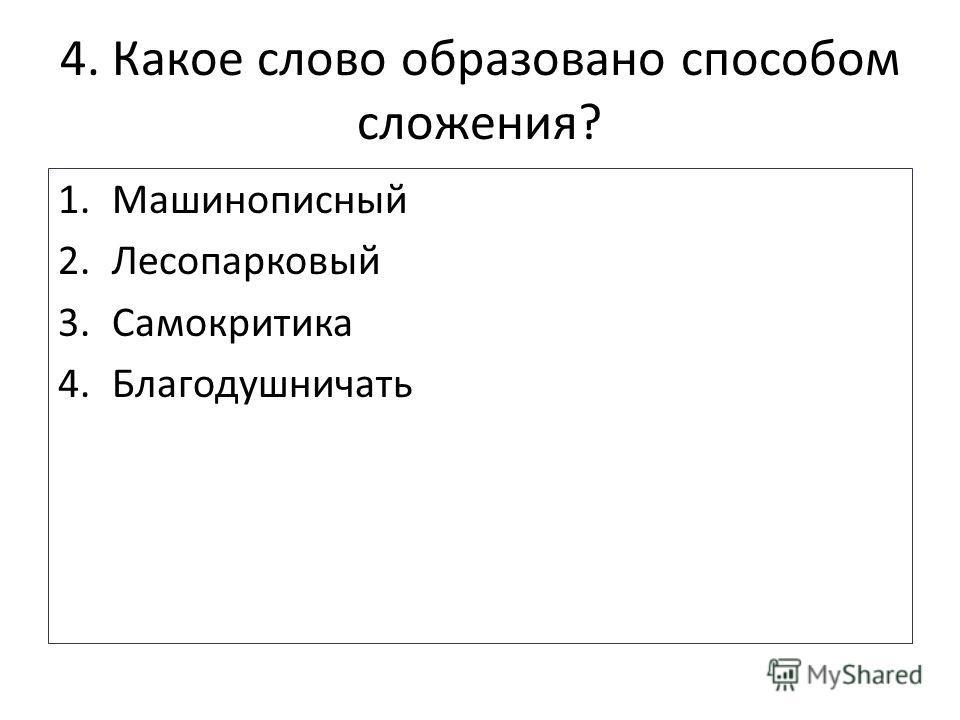 4. Какое слово образовано способом сложения? 1.Машинописный 2.Лесопарковый 3.Самокритика 4.Благодушничать