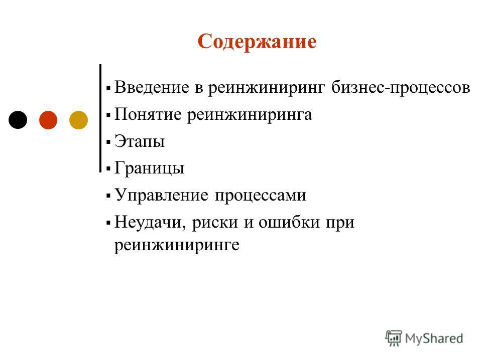 Содержание Введение в реинжиниринг бизнес-процессов Понятие реинжиниринга Этапы Границы Управление процессами Неудачи, риски и ошибки при реинжиниринге