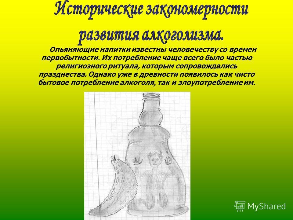Опьяняющие напитки известны человечеству со времен первобытности. Их потребление чаще всего было частью религиозного ритуала, которым сопровождались празднества. Однако уже в древности появилось как чисто бытовое потребление алкоголя, так и злоупотре