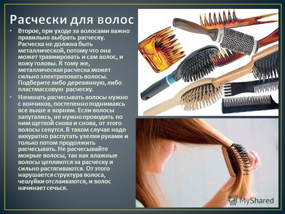 Второе, при уходе за волосами важно правильно выбрать расческу. Расческа не должна быть металлической, потому что она может травмировать и сам волос, и кожу головы. К тому же, металлическая расческа может сильно электризовать волосы. Подберите либо д