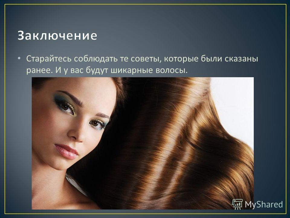 Старайтесь соблюдать те советы, которые были сказаны ранее. И у вас будут шикарные волосы.