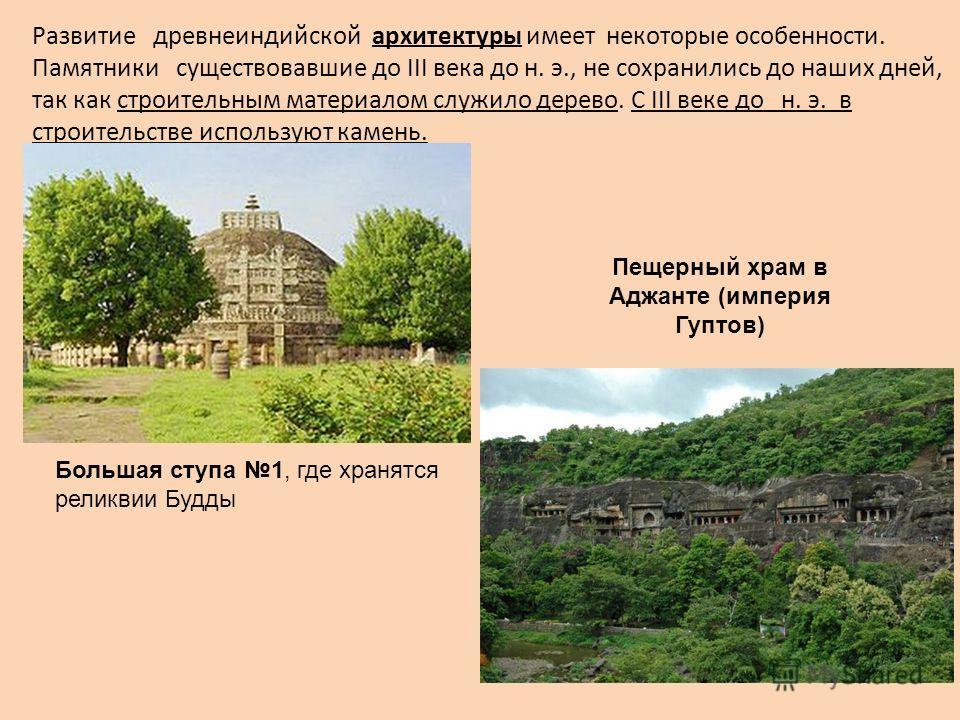 Развитие древнеиндийской архитектуры имеет некоторые особенности. Памятники существовавшие до III века до н. э., не сохранились до наших дней, так как строительным материалом служило дерево. С III веке до н. э. в строительстве используют камень. Боль