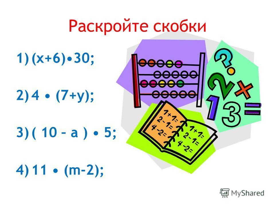 Раскройте скобки 1)(x+6)30; 2)4 (7+y); 3)( 10 – а ) 5; 4)11 (m-2);