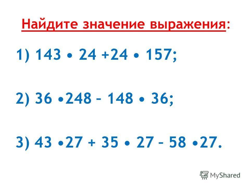 Найдите значение выражения: 1) 143 24 +24 157; 2) 36 248 – 148 36; 3) 43 27 + 35 27 – 58 27.