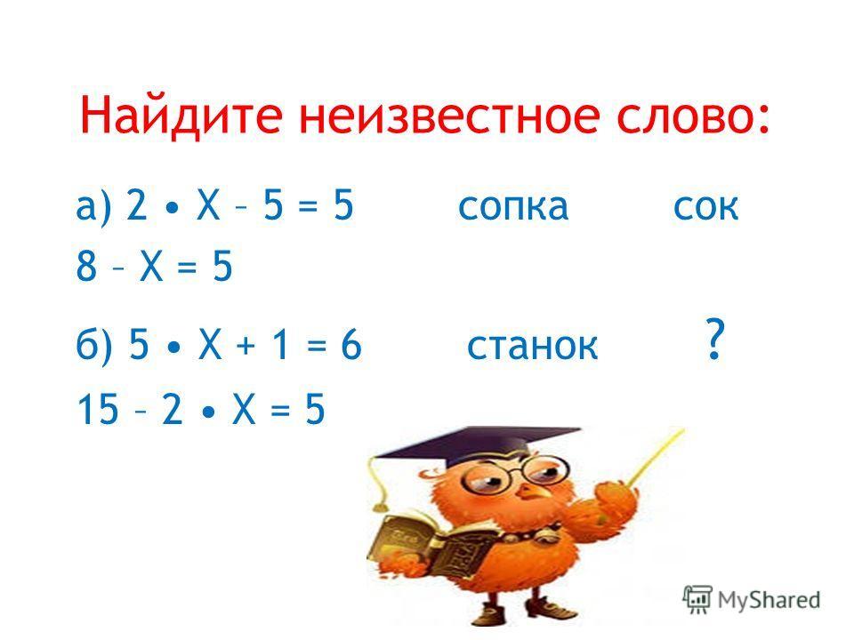 Найдите неизвестное слово: а) 2 Х – 5 = 5 сопка сок 8 – Х = 5 б) 5 Х + 1 = 6 станок ? 15 – 2 Х = 5