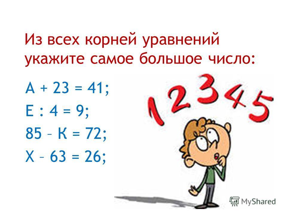 Из всех корней уравнений укажите самое большое число: А + 23 = 41; Е : 4 = 9; 85 – К = 72; Х – 63 = 26;