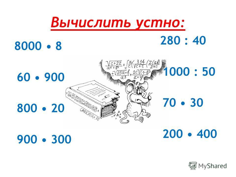 Вычислить устно: 8000 8 60 900 800 20 900 300 280 : 40 1000 : 50 70 30 200 400