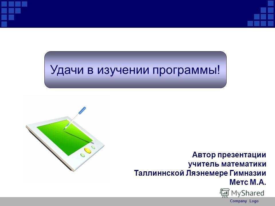 Company Logo Удачи в изучении программы! Автор презентации учитель математики Таллиннской Ляэнемере Гимназии Метс М.А.