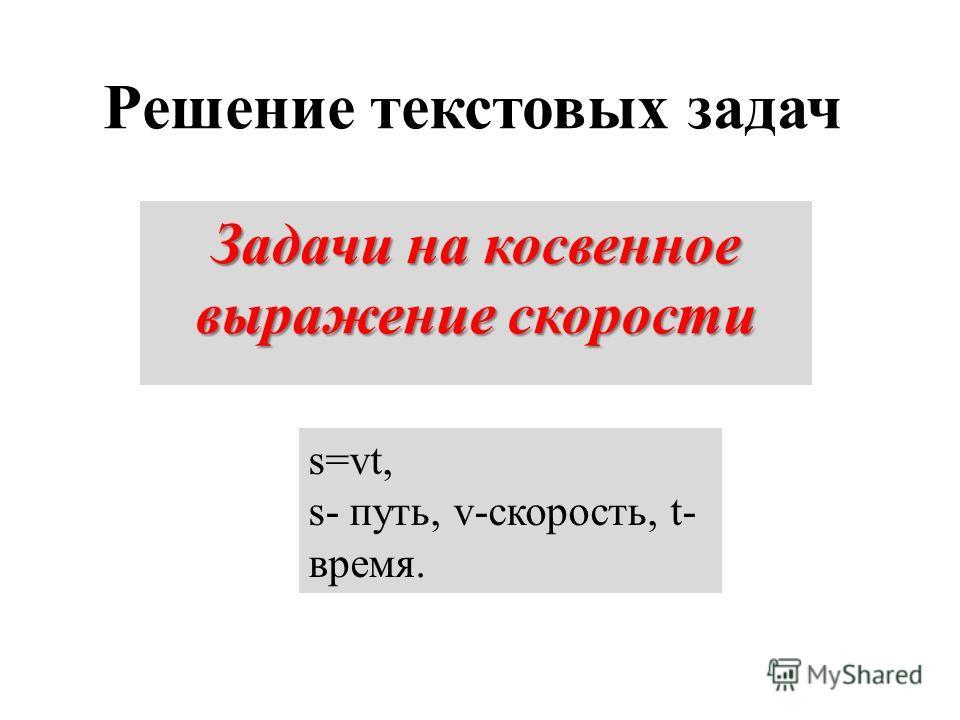 Решение текстовых задач Задачи на косвенное выражение скорости s=vt, s- путь, v-скорость, t- время.