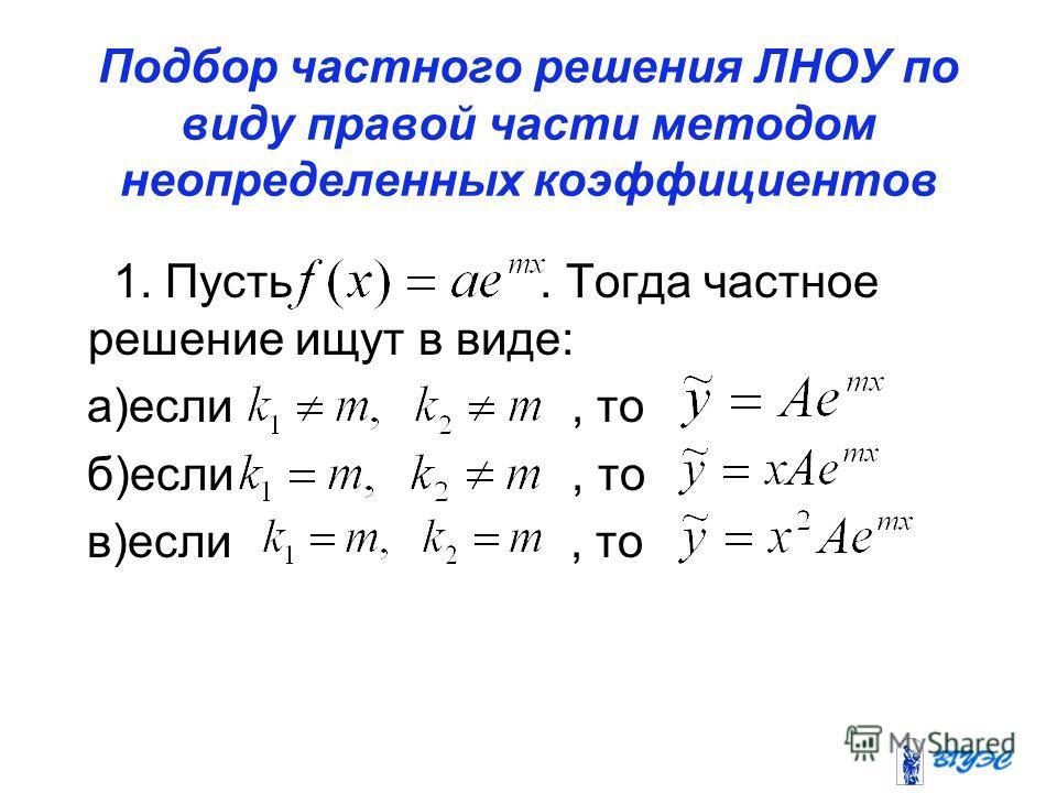 Подбор частного решения ЛНОУ по виду правой части методом неопределенных коэффициентов 1. Пусть. Тогда частное решение ищут в виде: а)если, то б)если, то в)если, то