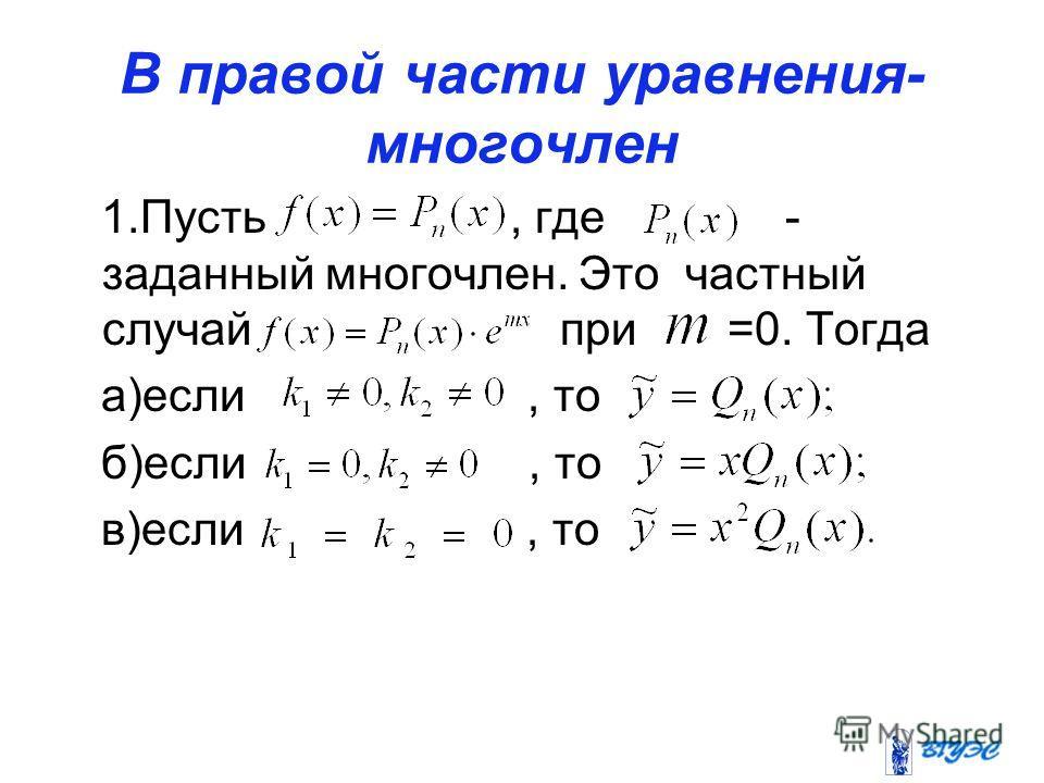 В правой части уравнения- многочлен 1.Пусть, где - заданный многочлен. Это частный случай при =0. Тогда а)если, то б)если, то в)если, то