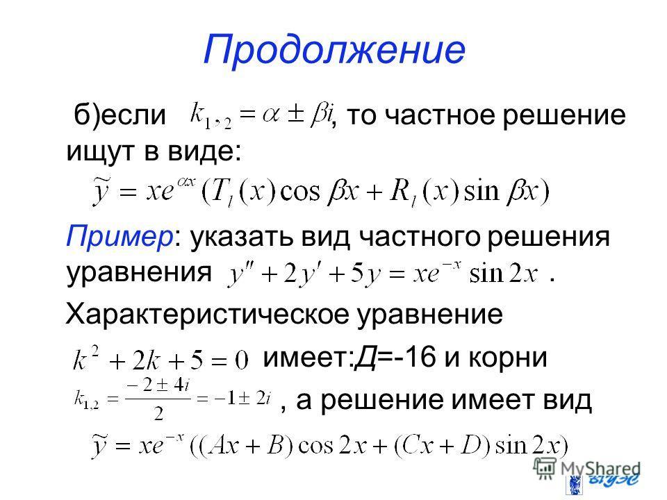Продолжение б)если, то частное решение ищут в виде: Пример: указать вид частного решения уравнения. Характеристическое уравнение имеет:Д=-16 и корни, а решение имеет вид