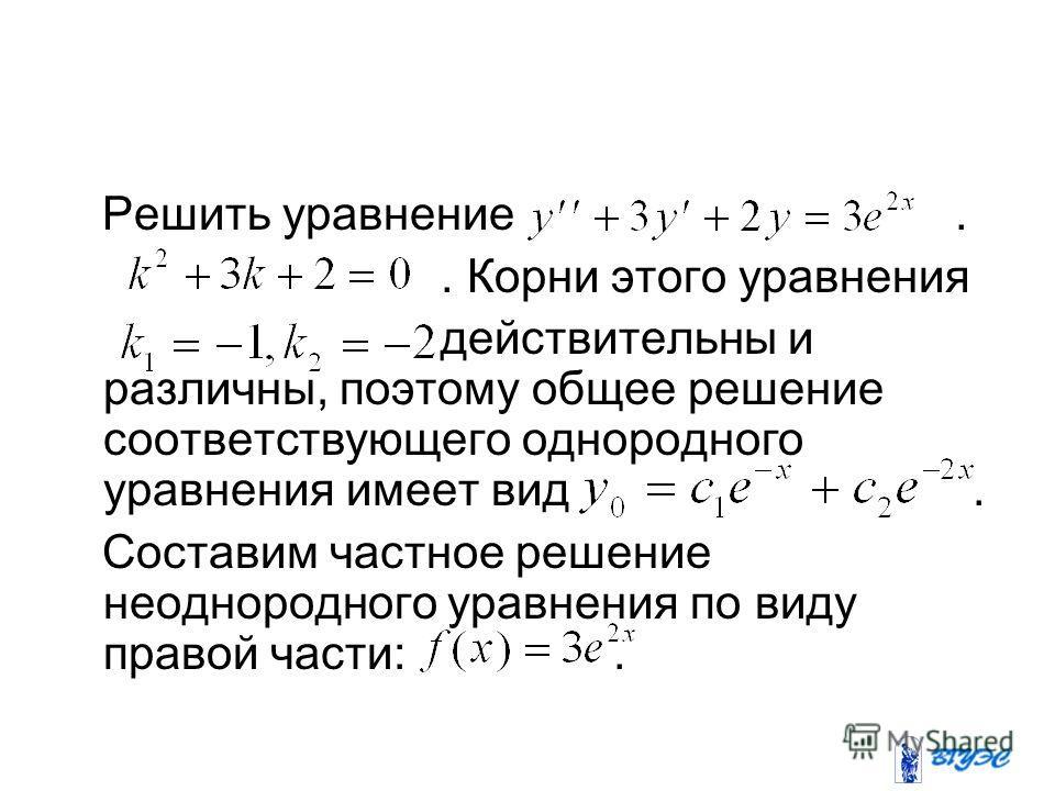 Решить уравнение.. Корни этого уравнения действительны и различны, поэтому общее решение соответствующего однородного уравнения имеет вид. Составим частное решение неоднородного уравнения по виду правой части:.