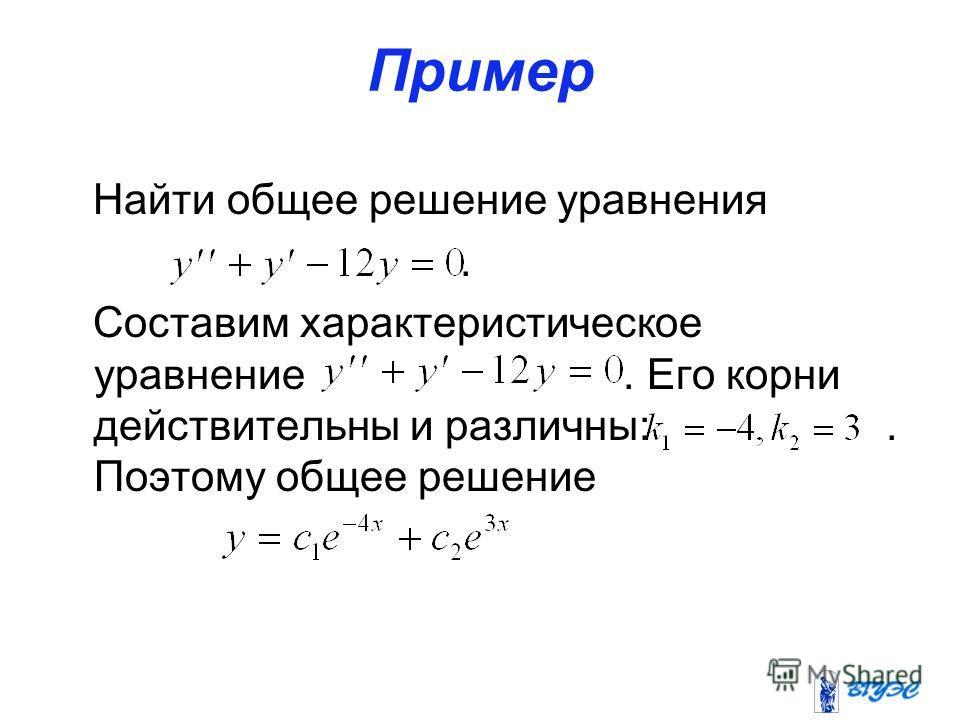 Пример Найти общее решение уравнения. Составим характеристическое уравнение. Его корни действительны и различны:. Поэтому общее решение